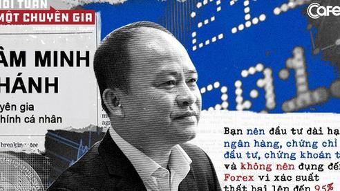 Chuyên gia tài chính cá nhân Lâm Minh Chánh: Bạn nên đầu tư dài hạn vào ngân hàng, chứng chỉ quỹ, chứng khoán tốt... và không nên đụng đến Forex!