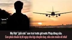 """Mẹ Việt """"giải cứu"""" con trai trước giờ nước Pháp đóng cửa: Con phải chuẩn bị đi ngay cho kịp chuyến bay, nếu còn muốn về nhà"""