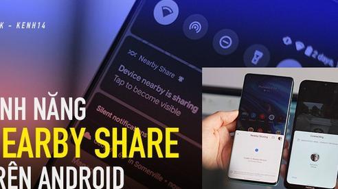 Dùng thử tính năng Nearby Share mới xuất hiện trên các thiết bị chạy Android, rất gì và này nọ!