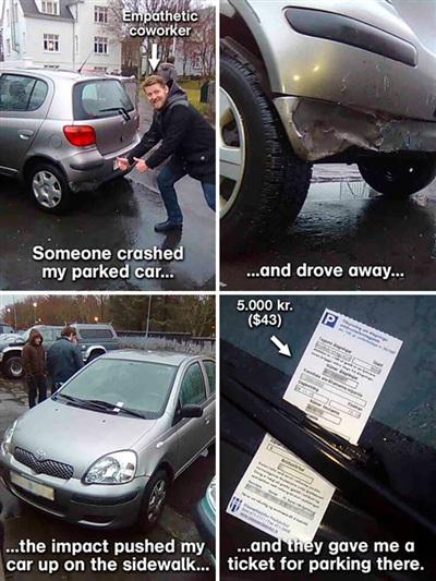 4. Tôi đậu xe ở đúng vị trí, rồi có thằng cha nào đó đâm vào đuôi xe của tôi méo mó, rồi chạy biến đi mất, khiến xe của tôi lao lên vỉa hè, cuối cùng tôi nhận được 1 cái vé phạt vì đỗ xe sai quy định.
