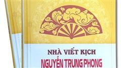 'Nhà viết kịch Nguyễn Trung Phong: Tác giả - tác phẩm' Sáng rõ một con người hội tụ Đức - Tâm - Trí