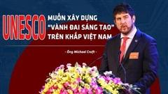 Ông Michael Croft: UNESCO muốn xây dựng 'vành đai sáng tạo' trên khắp Việt Nam