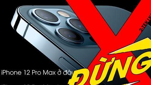 Tại sao không nên mua iPhone 12 Pro Max ở  thời điểm này?