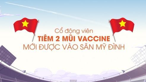 CĐV tiêm 2 mũi vaccine mới được vào sân Mỹ Đình