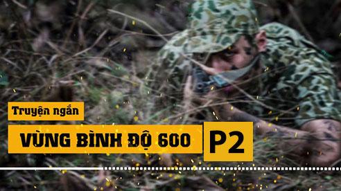 Truyện ngắn Vùng bình độ 600 - Đặc công Việt Nam diệt gọn điểm cao của Trung Quốc nhờ cách đánh độc đáo (P2)