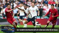HLV Gareth Southgate gửi lời cảnh báo sớm tới ĐT Italia
